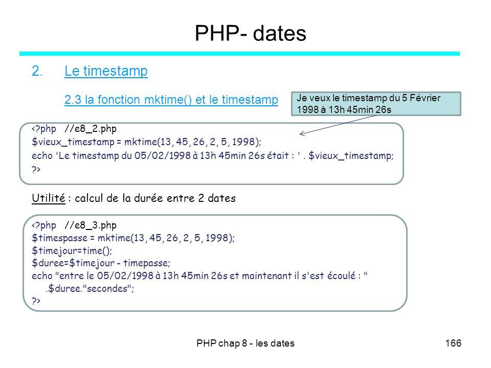 PHP chap 8 - les dates166 PHP- dates 2.Le timestamp 2.3 la fonction mktime() et le timestamp <?php //e8_2.php $vieux_timestamp = mktime(13, 45, 26, 2,