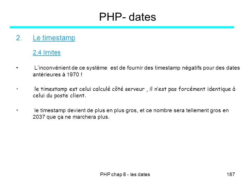 PHP chap 8 - les dates167 PHP- dates 2.Le timestamp 2.4 limites Linconvénient de ce système est de fournir des timestamp négatifs pour des dates antér