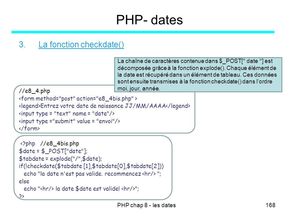 PHP chap 8 - les dates168 PHP- dates 3.La fonction checkdate() //e8_4.php Entrez votre date de naissance JJ/MM/AAAA <?php //e8_4bis.php $date = $_POST