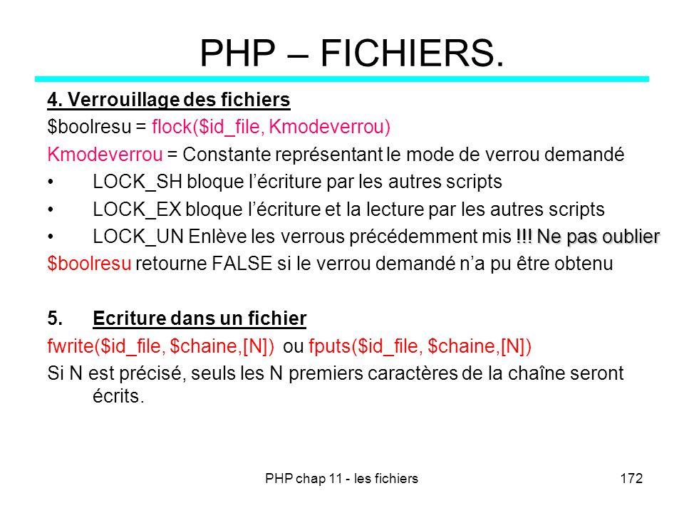 PHP chap 11 - les fichiers172 PHP – FICHIERS. 4. Verrouillage des fichiers $boolresu = flock($id_file, Kmodeverrou) Kmodeverrou = Constante représenta