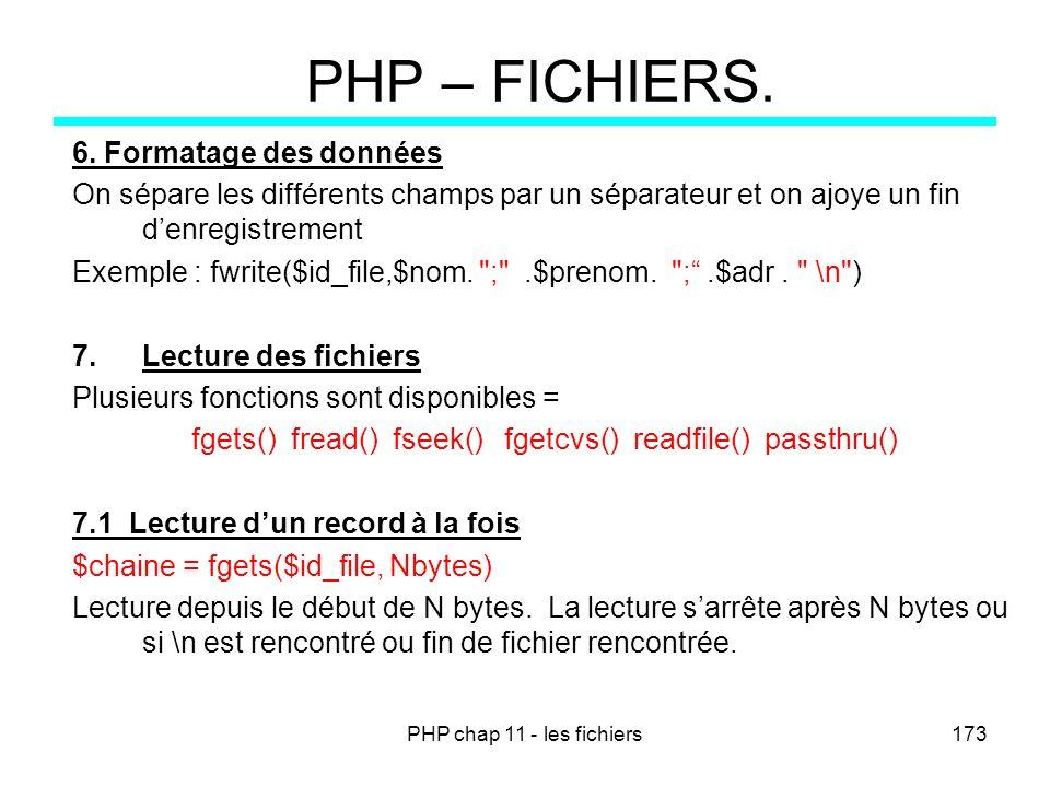 PHP chap 11 - les fichiers173 PHP – FICHIERS. 6. Formatage des données On sépare les différents champs par un séparateur et on ajoye un fin denregistr