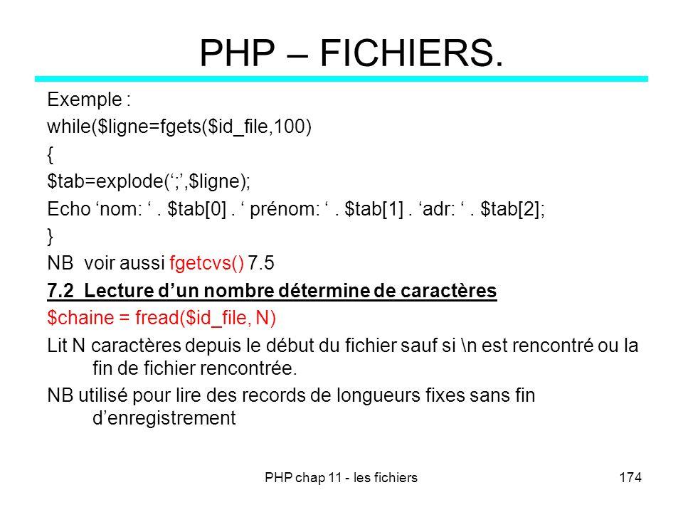 PHP chap 11 - les fichiers174 PHP – FICHIERS. Exemple : while($ligne=fgets($id_file,100) { $tab=explode(;,$ligne); Echo nom:. $tab[0]. prénom:. $tab[1