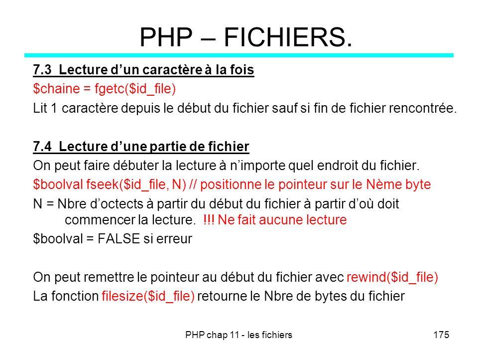 PHP chap 11 - les fichiers175 PHP – FICHIERS. 7.3 Lecture dun caractère à la fois $chaine = fgetc($id_file) Lit 1 caractère depuis le début du fichier