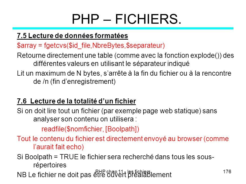 PHP chap 11 - les fichiers176 PHP – FICHIERS. 7.5 Lecture de données formatées $array = fgetcvs($id_file,NbreBytes,$separateur) Retourne directement u