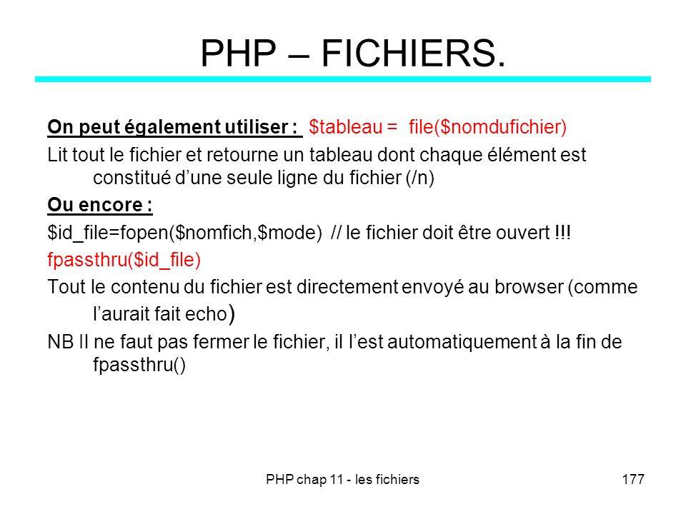 PHP chap 11 - les fichiers177 PHP – FICHIERS. On peut également utiliser : $tableau = file($nomdufichier) Lit tout le fichier et retourne un tableau d