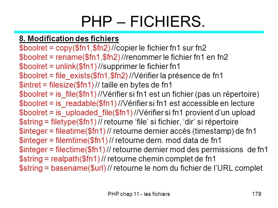 PHP chap 11 - les fichiers178 PHP – FICHIERS. 8. Modification des fichiers $boolret = copy($fn1,$fn2) //copier le fichier fn1 sur fn2 $boolret = renam