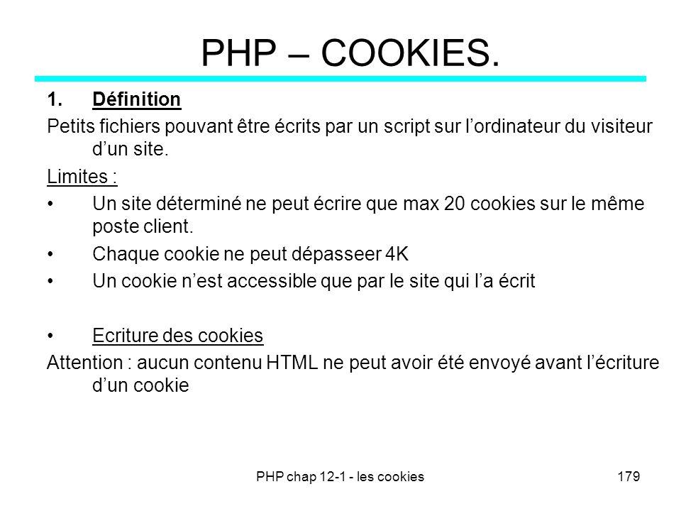 PHP chap 12-1 - les cookies179 PHP – COOKIES. 1.Définition Petits fichiers pouvant être écrits par un script sur lordinateur du visiteur dun site. Lim