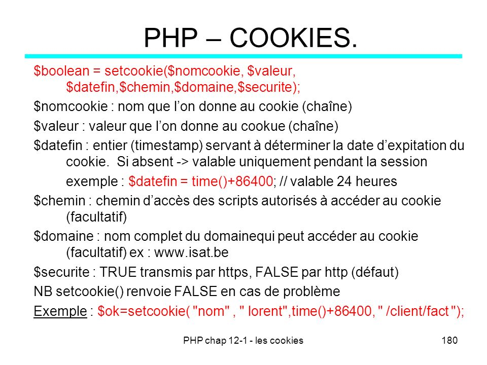 PHP chap 12-1 - les cookies180 PHP – COOKIES. $boolean = setcookie($nomcookie, $valeur, $datefin,$chemin,$domaine,$securite); $nomcookie : nom que lon