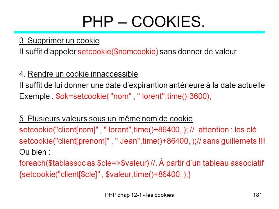 PHP chap 12-1 - les cookies181 PHP – COOKIES. 3. Supprimer un cookie Il suffit dappeler setcookie($nomcookie) sans donner de valeur 4. Rendre un cooki
