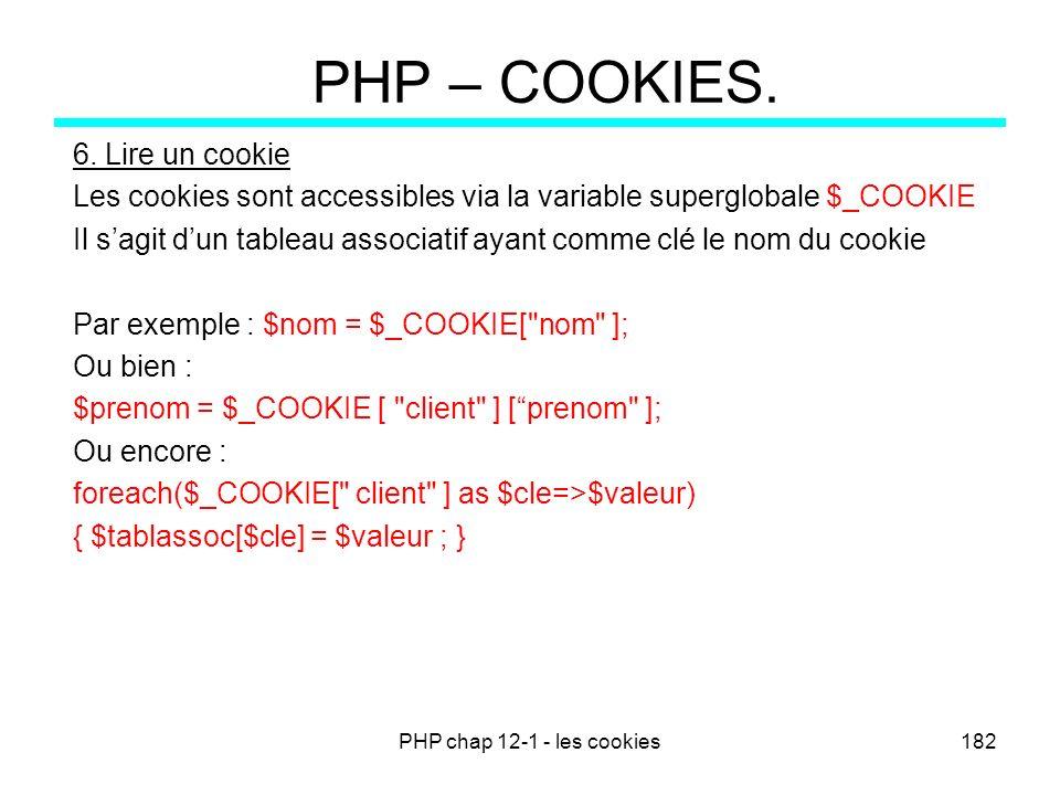 PHP chap 12-1 - les cookies182 PHP – COOKIES. 6. Lire un cookie Les cookies sont accessibles via la variable superglobale $_COOKIE Il sagit dun tablea