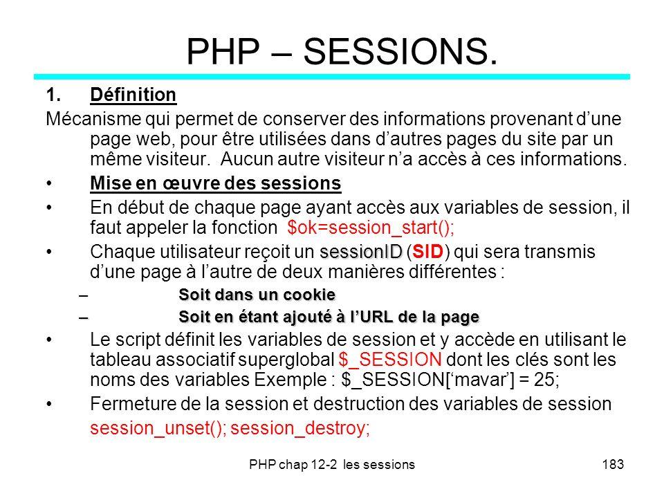 PHP chap 12-2 les sessions183 PHP – SESSIONS. 1.Définition Mécanisme qui permet de conserver des informations provenant dune page web, pour être utili