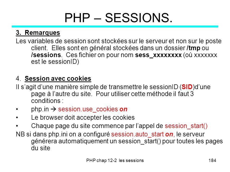 PHP chap 12-2 les sessions184 PHP – SESSIONS. 3. Remarques Les variables de session sont stockées sur le serveur et non sur le poste client. Elles son