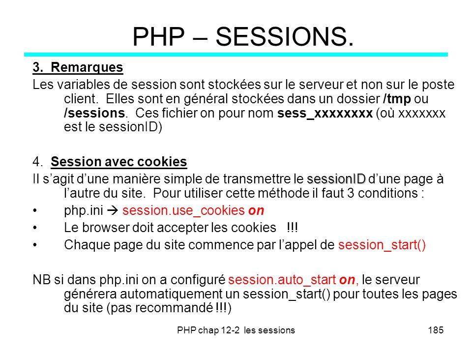 PHP chap 12-2 les sessions185 PHP – SESSIONS. 3. Remarques Les variables de session sont stockées sur le serveur et non sur le poste client. Elles son