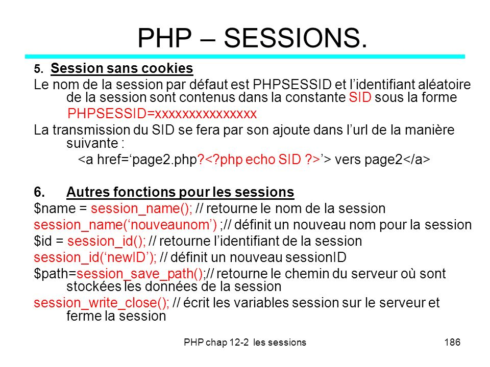 PHP chap 12-2 les sessions186 PHP – SESSIONS. 5. Session sans cookies Le nom de la session par défaut est PHPSESSID et lidentifiant aléatoire de la se