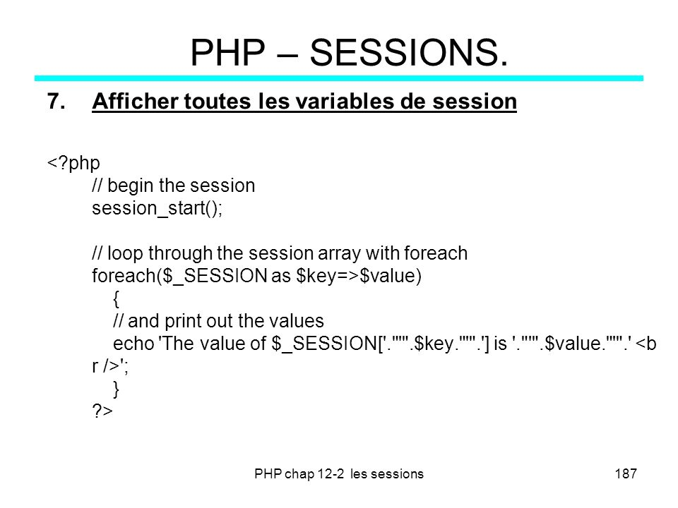 PHP chap 12-2 les sessions187 PHP – SESSIONS. 7.Afficher toutes les variables de session $value) { // and print out the values echo 'The value of $_SE