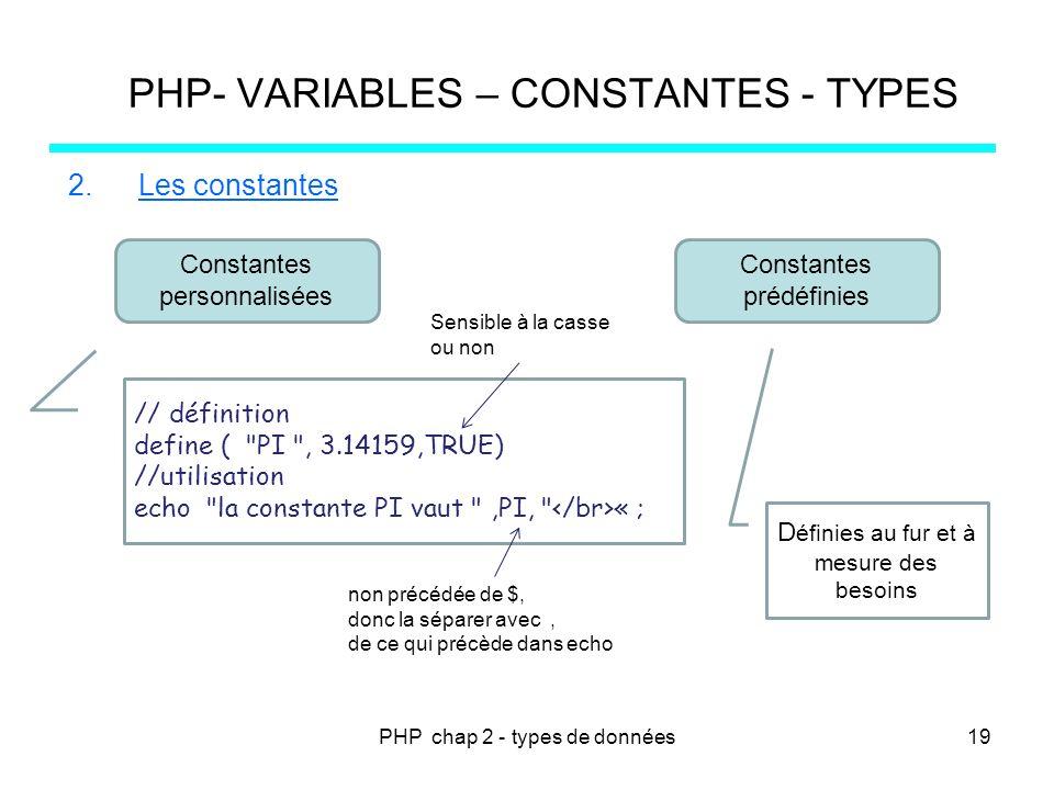 PHP chap 2 - types de données PHP- VARIABLES – CONSTANTES - TYPES 2.Les constantes Constantes personnalisées Constantes prédéfinies D éfinies au fur e