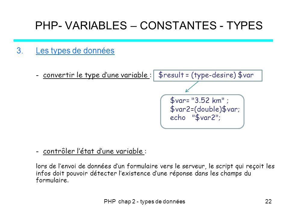 PHP chap 2 - types de données PHP- VARIABLES – CONSTANTES - TYPES 3.Les types de données - convertir le type dune variable : $result = (type-desire) $var - contrôler létat dune variable : lors de lenvoi de données dun formulaire vers le serveur, le script qui reçoit les infos doit pouvoir détecter lexistence dune réponse dans les champs du formulaire.