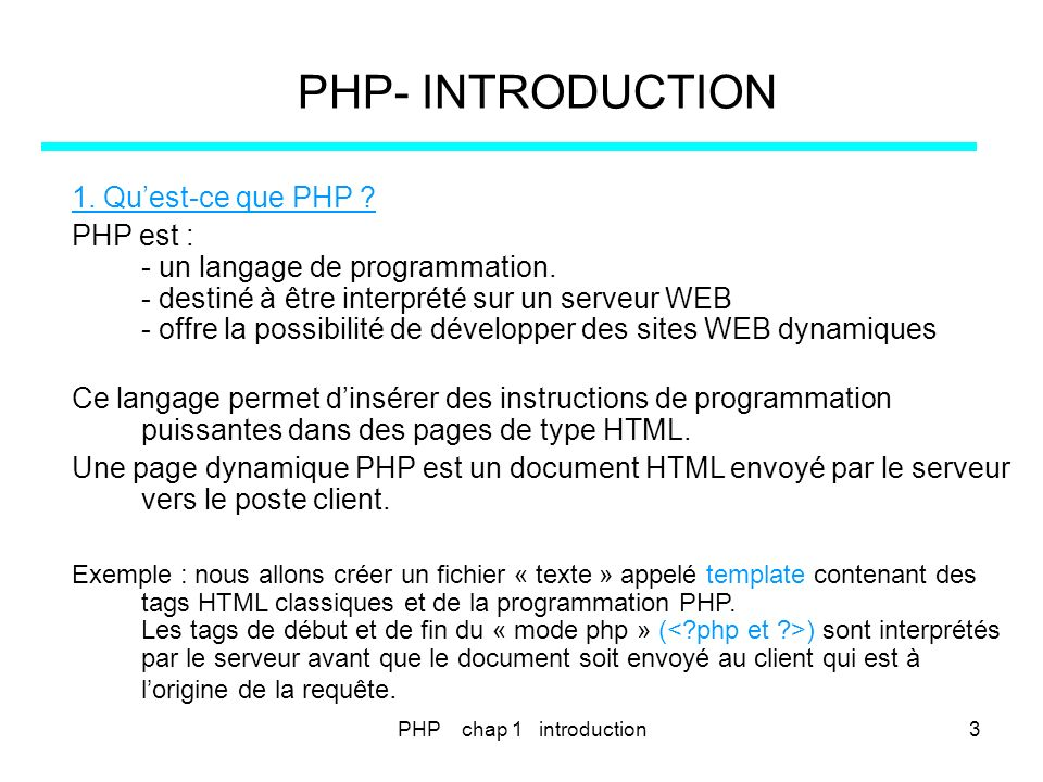 PHP- INTRODUCTION 1. Quest-ce que PHP ? PHP est : - un langage de programmation. - destiné à être interprété sur un serveur WEB - offre la possibilité