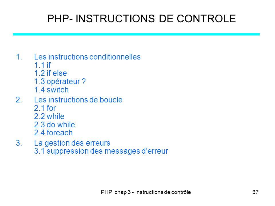 PHP chap 3 - instructions de contrôle37 PHP- INSTRUCTIONS DE CONTROLE 1.Les instructions conditionnelles 1.1 if 1.2 if else 1.3 opérateur ? 1.4 switch