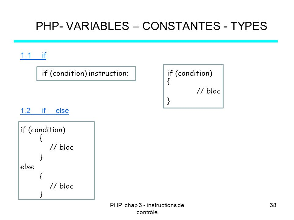 PHP chap 3 - instructions de contrôle 38 PHP- VARIABLES – CONSTANTES - TYPES 1.1 if if (condition) instruction; if (condition) { // bloc } 1.2 if else if (condition) { // bloc } else { // bloc }