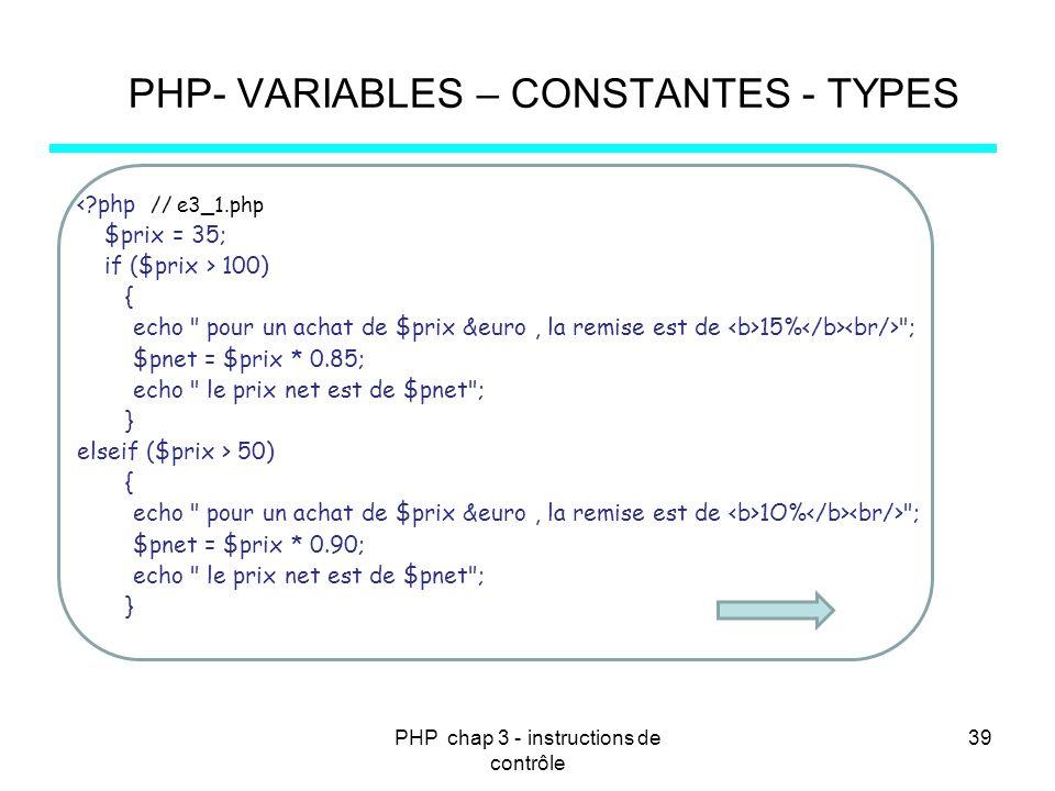 PHP chap 3 - instructions de contrôle 39 PHP- VARIABLES – CONSTANTES - TYPES <?php // e3_1.php $prix = 35; if ($prix > 100) { echo