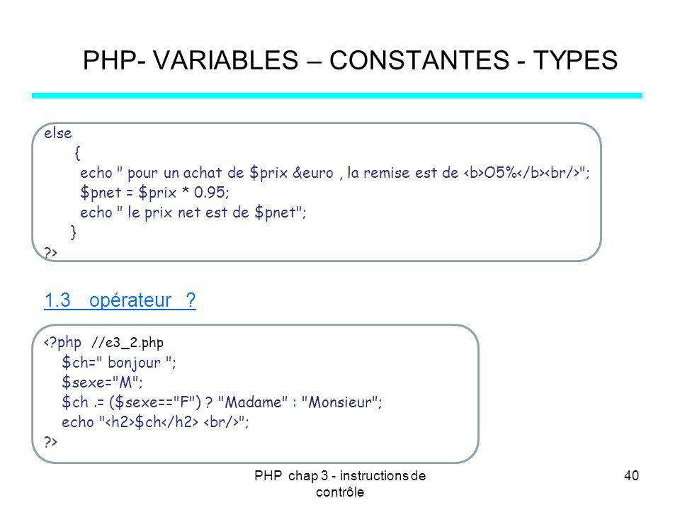 PHP chap 3 - instructions de contrôle 40 PHP- VARIABLES – CONSTANTES - TYPES else { echo