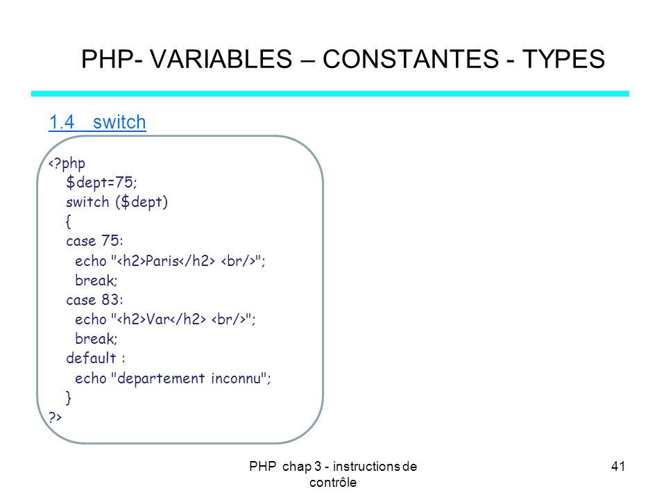 PHP chap 3 - instructions de contrôle 41 PHP- VARIABLES – CONSTANTES - TYPES 1.4switch <?php $dept=75; switch ($dept) { case 75: echo