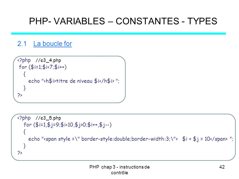 PHP chap 3 - instructions de contrôle 42 PHP- VARIABLES – CONSTANTES - TYPES 2.1La boucle for <?php //e3_4.php for ($i=1;$i<7;$i++) { echo