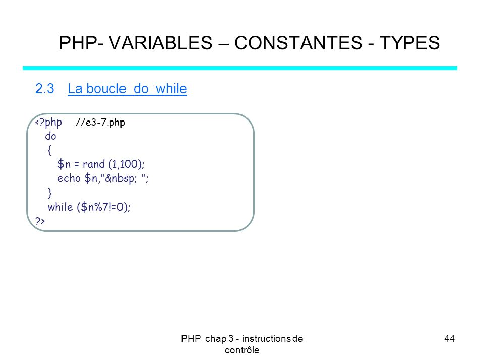 PHP chap 3 - instructions de contrôle 44 PHP- VARIABLES – CONSTANTES - TYPES 2.3La boucle do while <?php //e3-7.php do { $n = rand (1,100); echo $n,