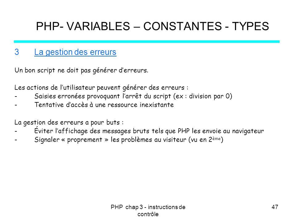 PHP chap 3 - instructions de contrôle 47 PHP- VARIABLES – CONSTANTES - TYPES 3La gestion des erreurs Un bon script ne doit pas générer derreurs. Les a