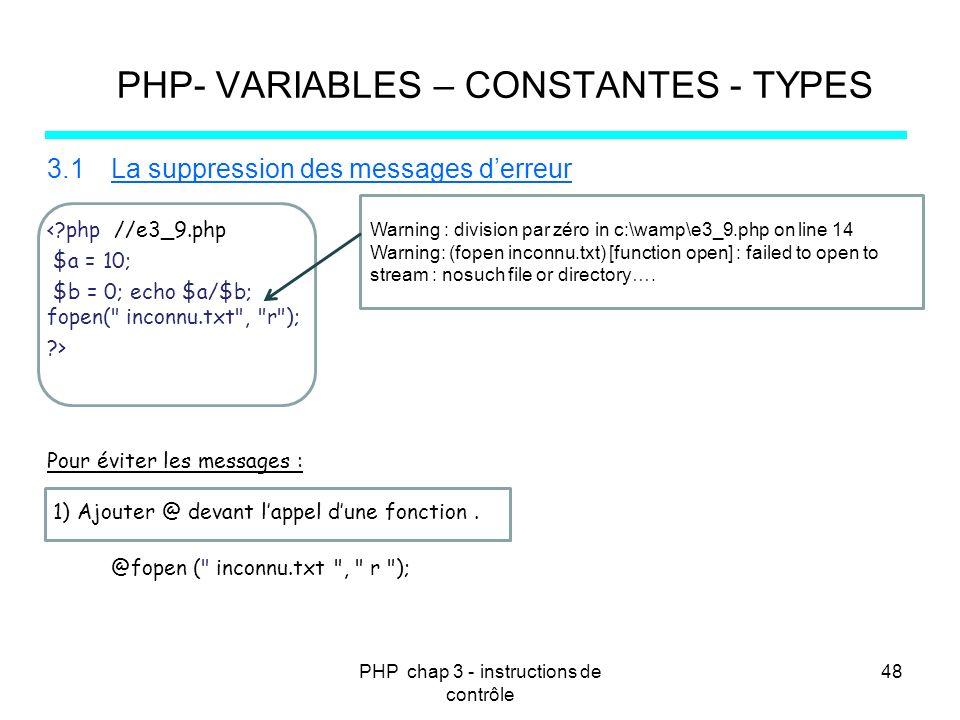 PHP chap 3 - instructions de contrôle 48 PHP- VARIABLES – CONSTANTES - TYPES 3.1La suppression des messages derreur <?php //e3_9.php $a = 10; $b = 0;
