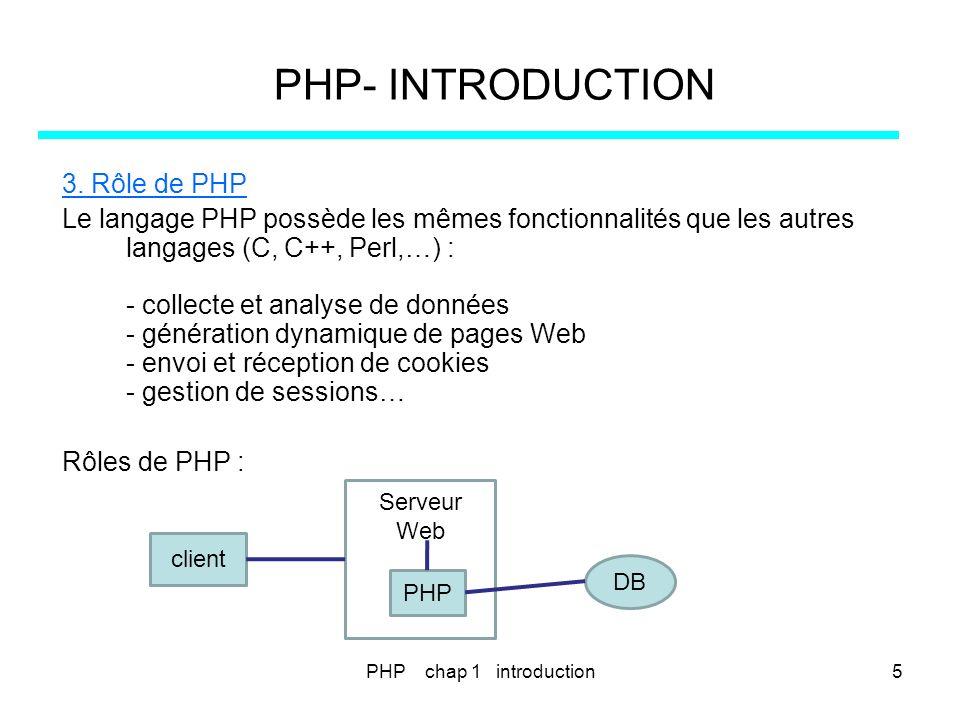 PHP- INTRODUCTION 3. Rôle de PHP Le langage PHP possède les mêmes fonctionnalités que les autres langages (C, C++, Perl,…) : - collecte et analyse de