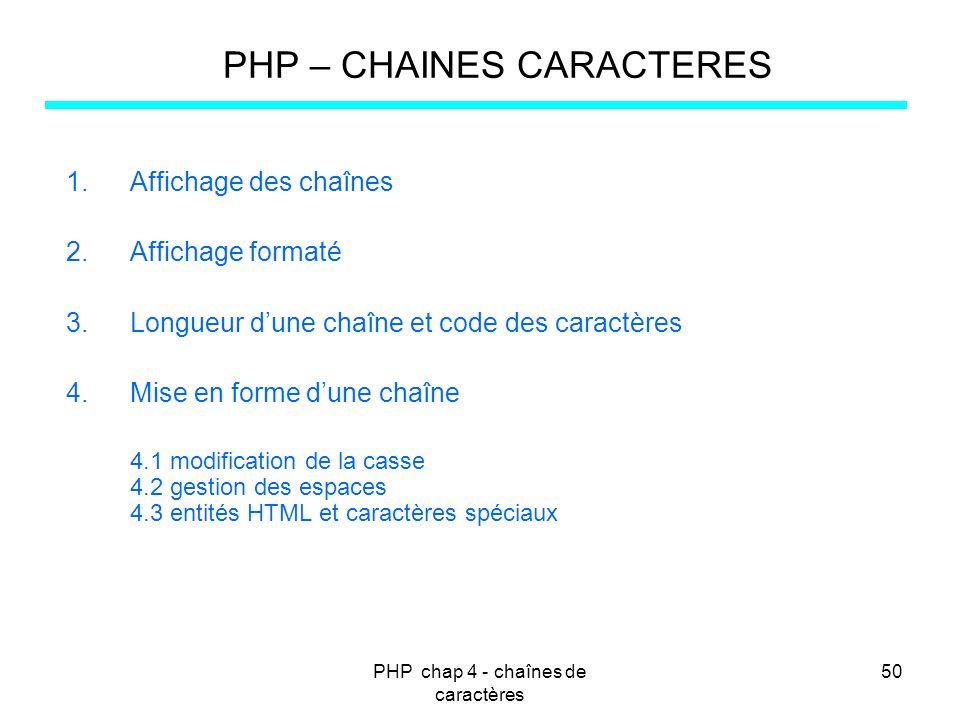 PHP chap 4 - chaînes de caractères 50 PHP – CHAINES CARACTERES 1.Affichage des chaînes 2.Affichage formaté 3.Longueur dune chaîne et code des caractèr