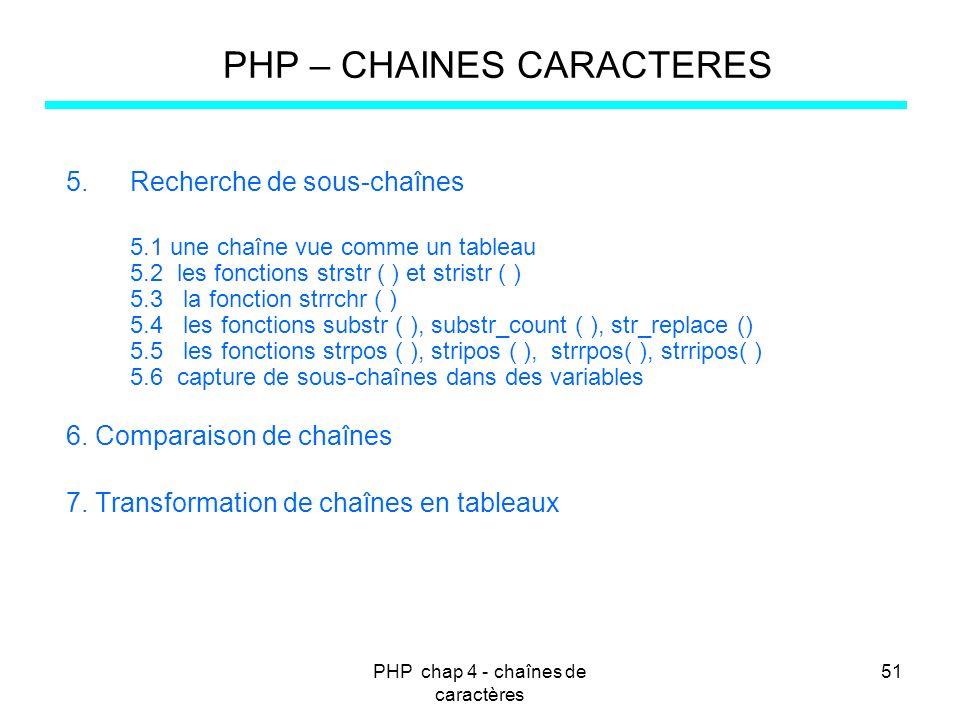 PHP chap 4 - chaînes de caractères 51 PHP – CHAINES CARACTERES 5.Recherche de sous-chaînes 5.1 une chaîne vue comme un tableau 5.2 les fonctions strst