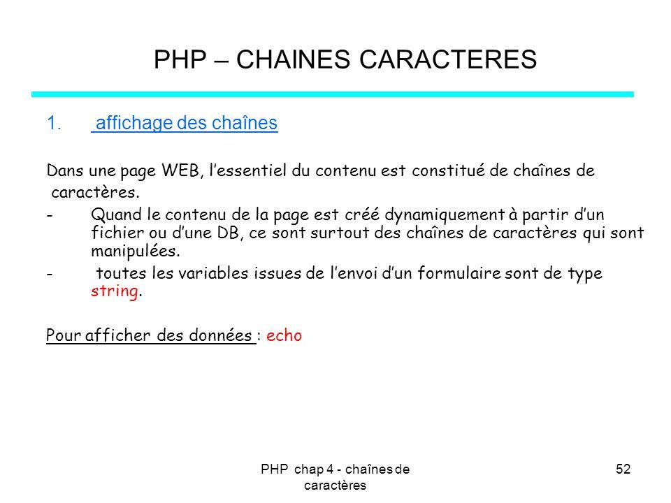 PHP chap 4 - chaînes de caractères 52 PHP – CHAINES CARACTERES 1. affichage des chaînes Dans une page WEB, lessentiel du contenu est constitué de chaî