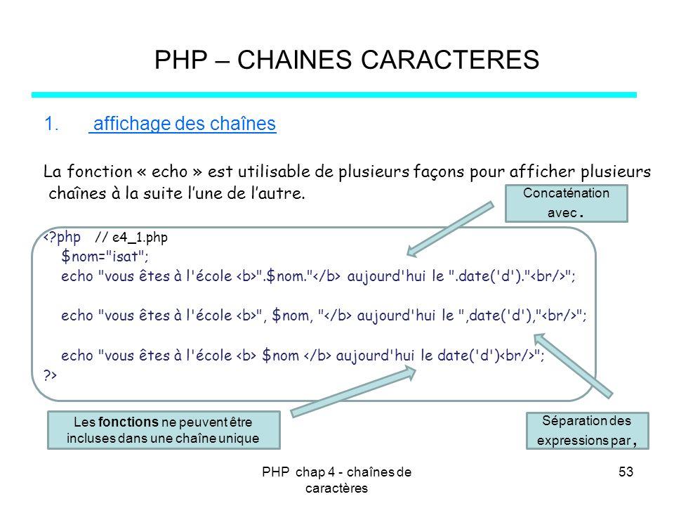 PHP chap 4 - chaînes de caractères 53 PHP – CHAINES CARACTERES 1. affichage des chaînes La fonction « echo » est utilisable de plusieurs façons pour a