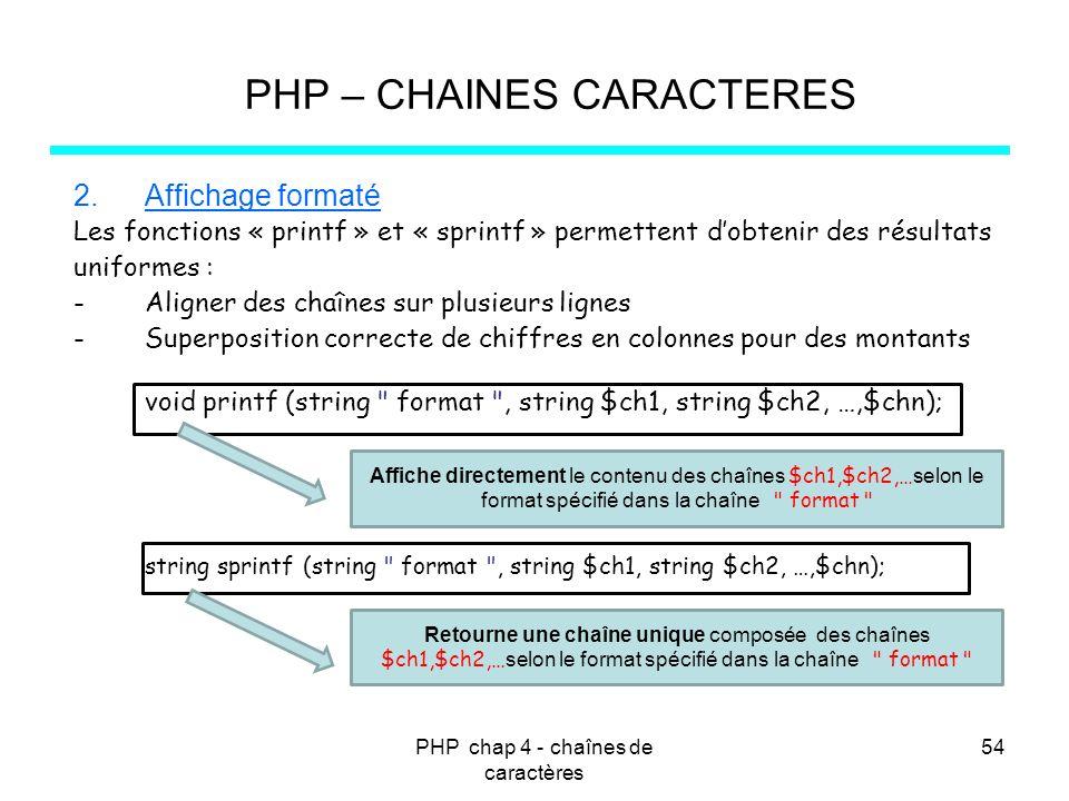 PHP chap 4 - chaînes de caractères 54 PHP – CHAINES CARACTERES 2.Affichage formaté Les fonctions « printf » et « sprintf » permettent dobtenir des rés