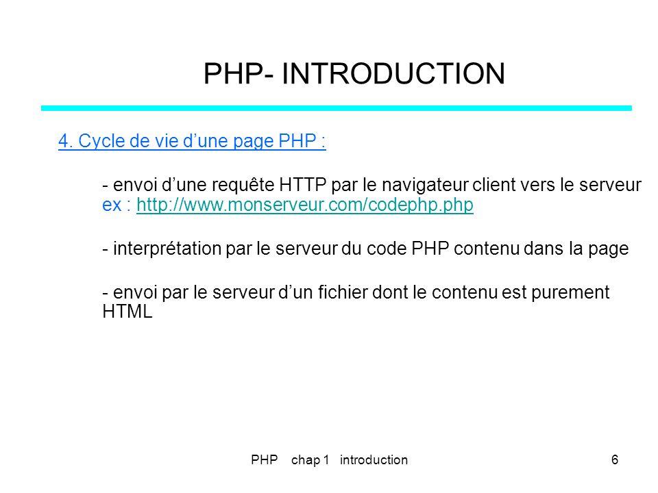 PHP- INTRODUCTION 4. Cycle de vie dune page PHP : - envoi dune requête HTTP par le navigateur client vers le serveur ex : http://www.monserveur.com/co