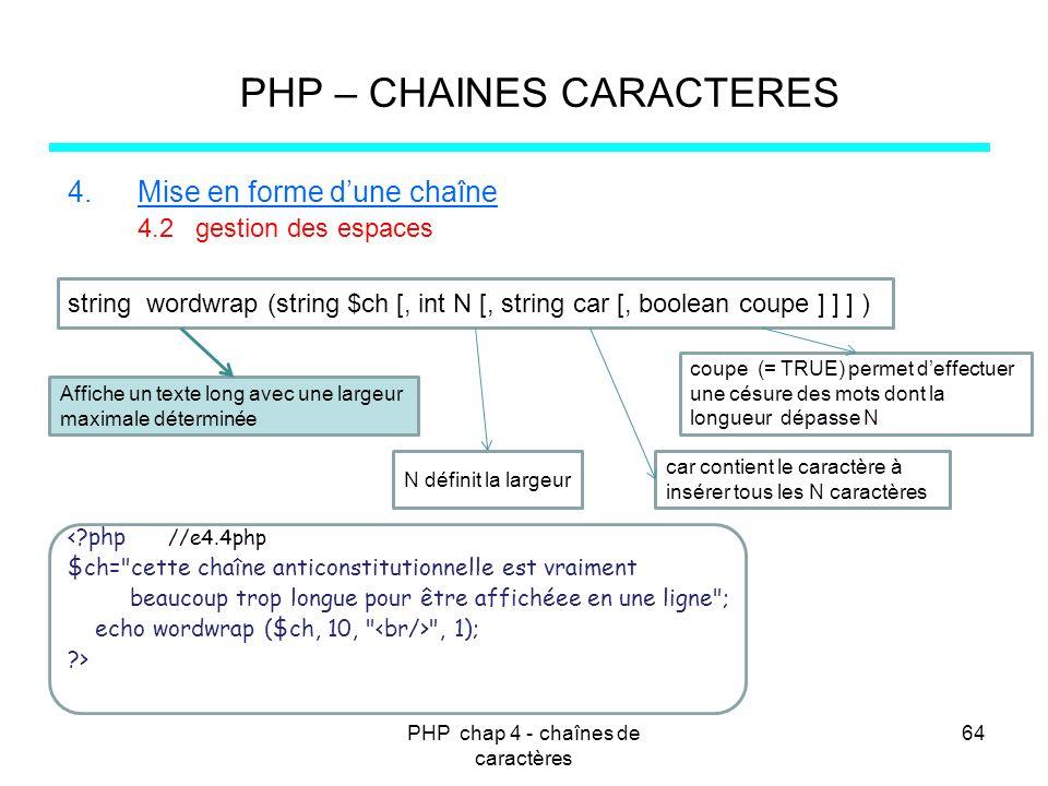PHP chap 4 - chaînes de caractères 64 PHP – CHAINES CARACTERES 4.Mise en forme dune chaîne 4.2 gestion des espaces string wordwrap (string $ch [, int