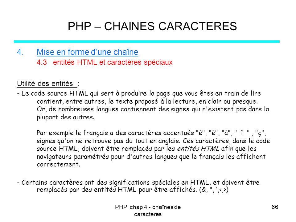 PHP chap 4 - chaînes de caractères 66 PHP – CHAINES CARACTERES 4.Mise en forme dune chaîne 4.3 entités HTML et caractères spéciaux Utilité des entités