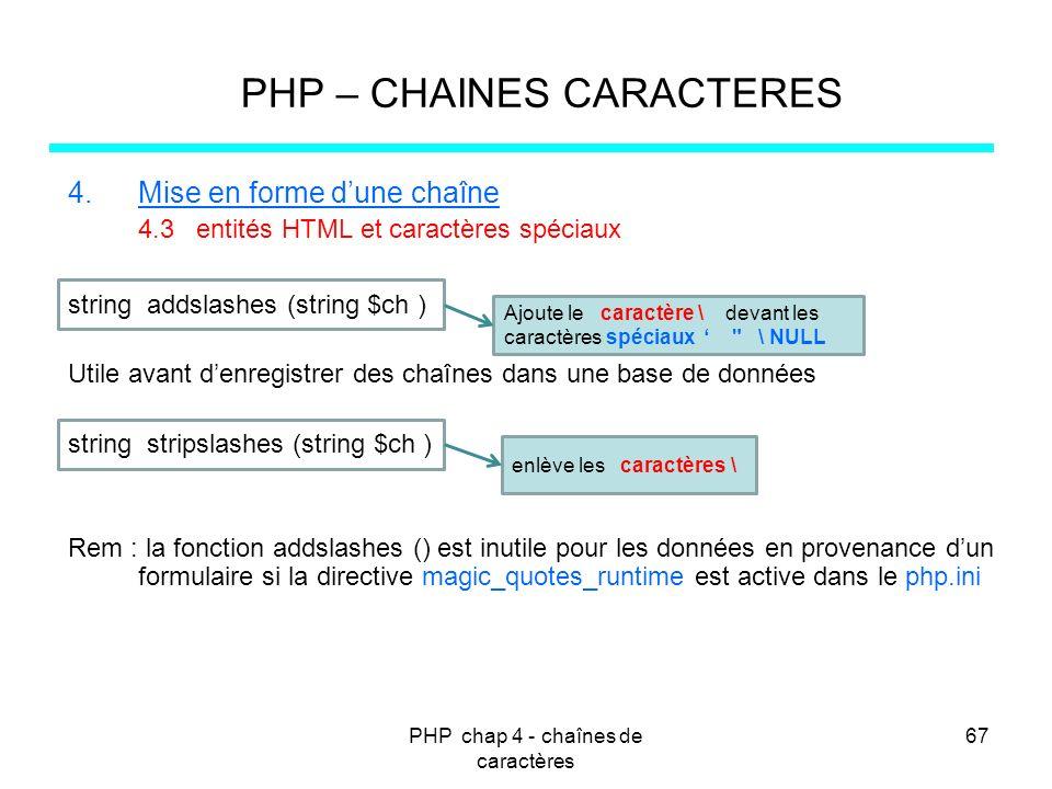 PHP chap 4 - chaînes de caractères 67 PHP – CHAINES CARACTERES 4.Mise en forme dune chaîne 4.3 entités HTML et caractères spéciaux string addslashes (