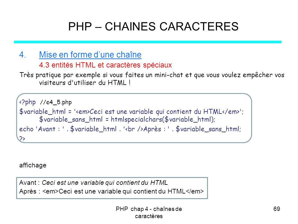PHP chap 4 - chaînes de caractères 69 PHP – CHAINES CARACTERES 4.Mise en forme dune chaîne 4.3 entités HTML et caractères spéciaux Très pratique par e
