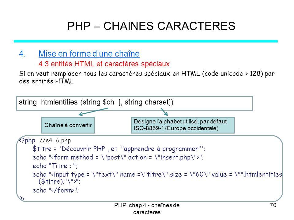 PHP chap 4 - chaînes de caractères 70 PHP – CHAINES CARACTERES 4.Mise en forme dune chaîne 4.3 entités HTML et caractères spéciaux Si on veut remplace
