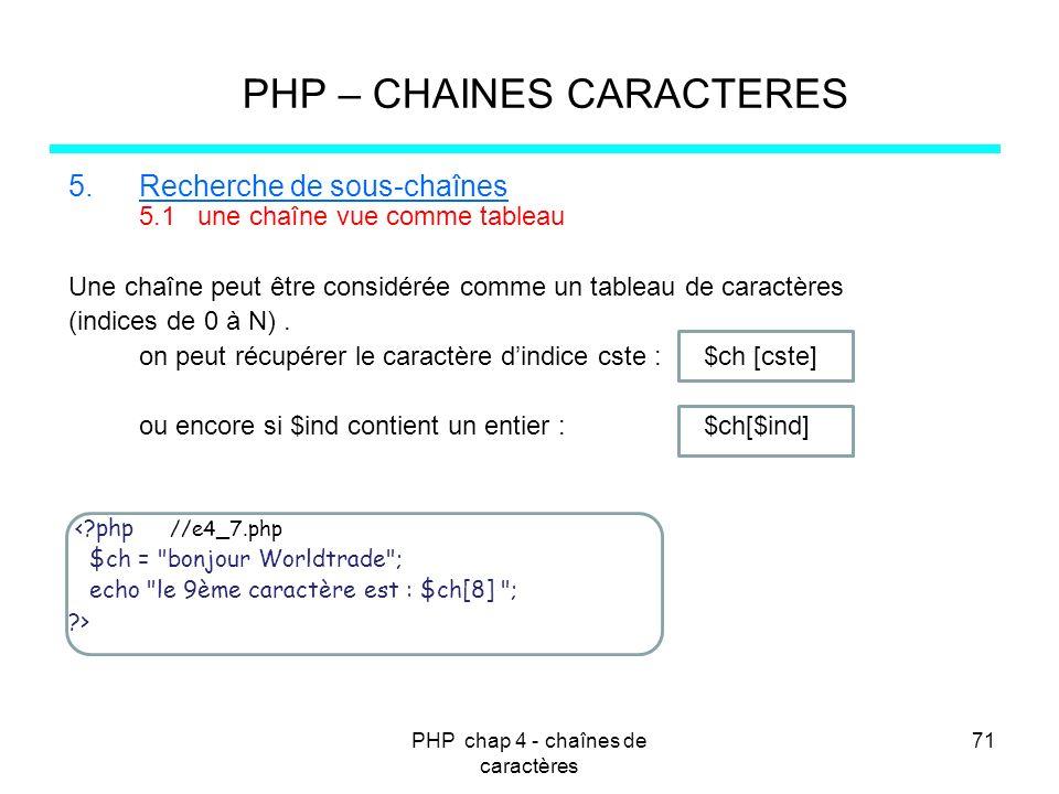 PHP chap 4 - chaînes de caractères 71 PHP – CHAINES CARACTERES 5.Recherche de sous-chaînes 5.1 une chaîne vue comme tableau Une chaîne peut être consi