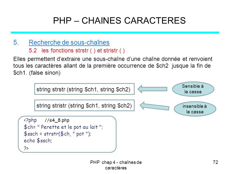 PHP chap 4 - chaînes de caractères 72 PHP – CHAINES CARACTERES 5.Recherche de sous-chaînes 5.2 les fonctions strstr ( ) et stristr ( ) Elles permetten
