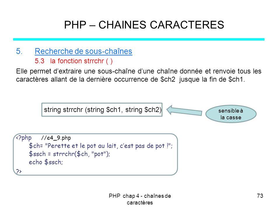 PHP chap 4 - chaînes de caractères 73 PHP – CHAINES CARACTERES 5.Recherche de sous-chaînes 5.3 la fonction strrchr ( ) Elle permet dextraire une sous-