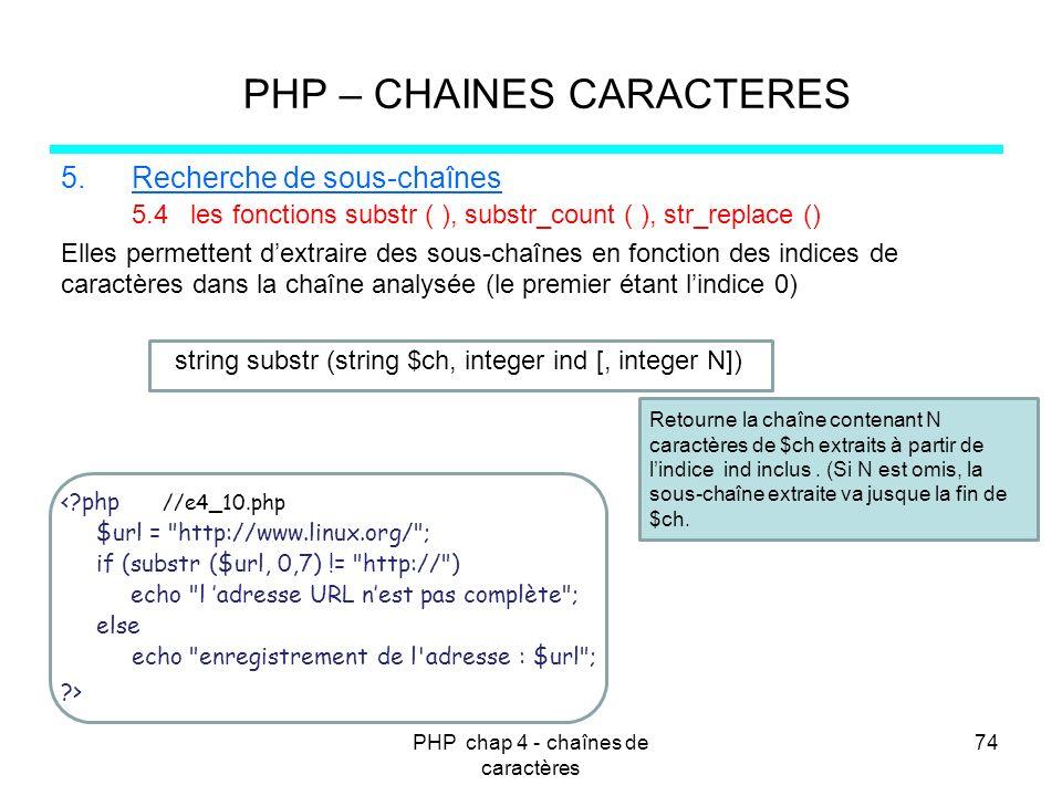 PHP chap 4 - chaînes de caractères 74 PHP – CHAINES CARACTERES 5.Recherche de sous-chaînes 5.4 les fonctions substr ( ), substr_count ( ), str_replace