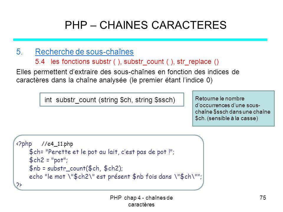 PHP chap 4 - chaînes de caractères 75 PHP – CHAINES CARACTERES 5.Recherche de sous-chaînes 5.4 les fonctions substr ( ), substr_count ( ), str_replace
