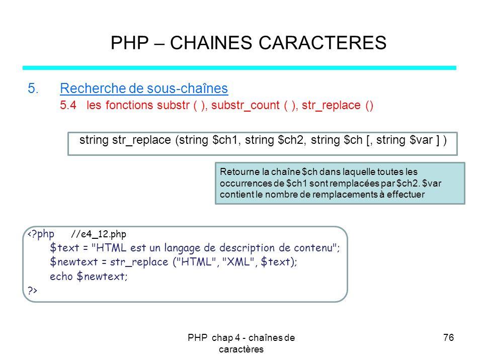 PHP chap 4 - chaînes de caractères 76 PHP – CHAINES CARACTERES 5.Recherche de sous-chaînes 5.4 les fonctions substr ( ), substr_count ( ), str_replace