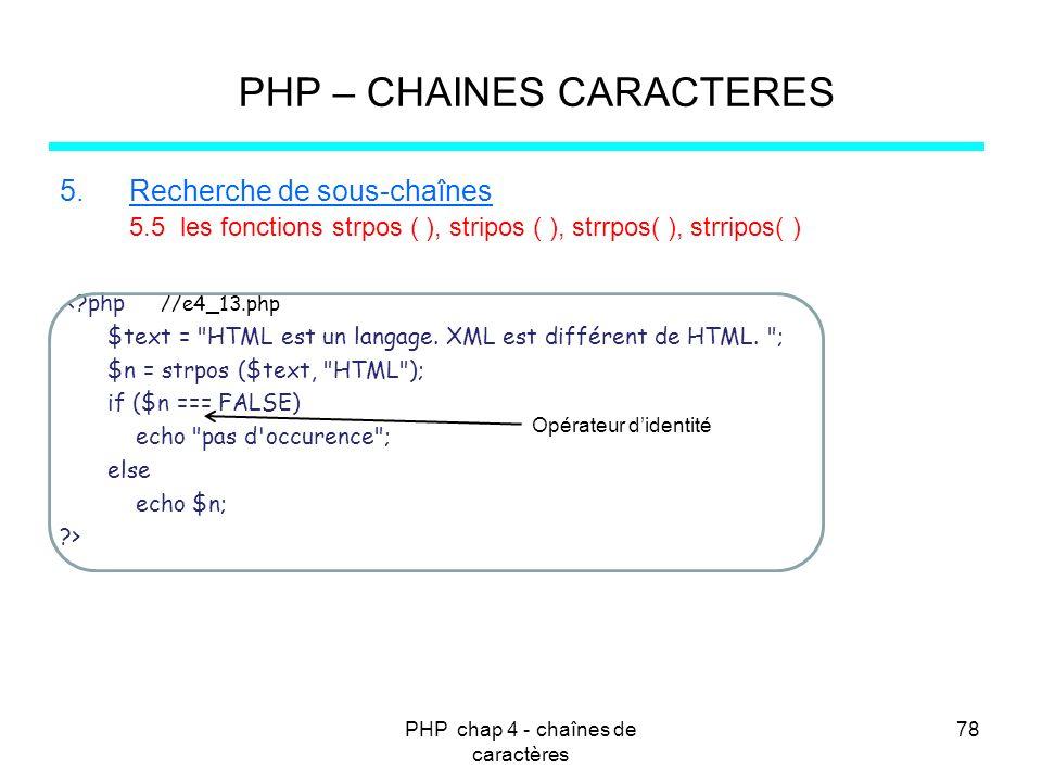 PHP chap 4 - chaînes de caractères 78 PHP – CHAINES CARACTERES 5.Recherche de sous-chaînes 5.5 les fonctions strpos ( ), stripos ( ), strrpos( ), strr
